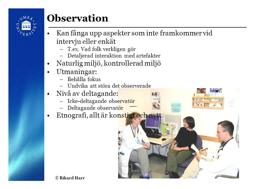 Observation Kan fånga upp aspekter som inte framkommer vid intervju eller enkät. T.ex. Vad folk verkligen gör.
