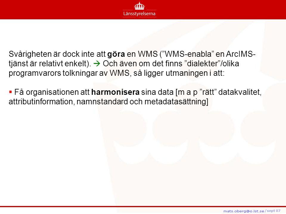 Svårigheten är dock inte att göra en WMS ( WMS-enabla en ArcIMS-tjänst är relativt enkelt).  Och även om det finns dialekter /olika programvarors tolkningar av WMS, så ligger utmaningen i att: