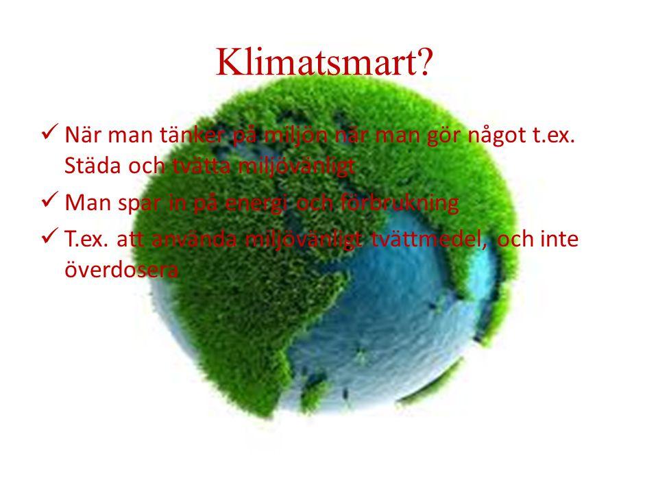 Klimatsmart När man tänker på miljön när man gör något t.ex. Städa och tvätta miljövänligt. Man spar in på energi och förbrukning.
