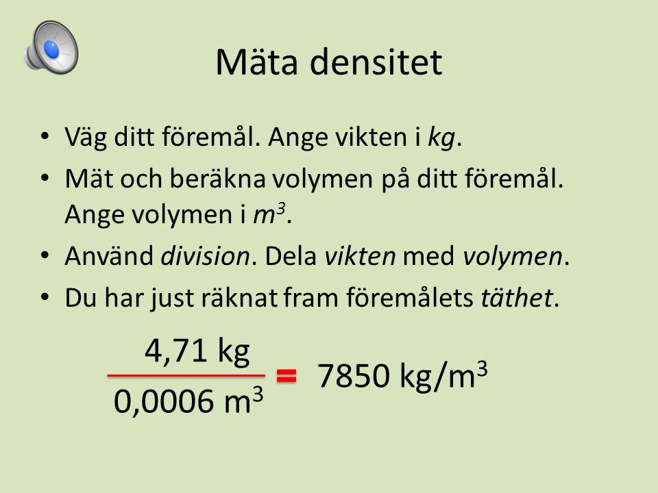 Mäta densitet Väg ditt föremål. Ange vikten i kg. Mät och beräkna volymen på ditt föremål. Ange volymen i m3.