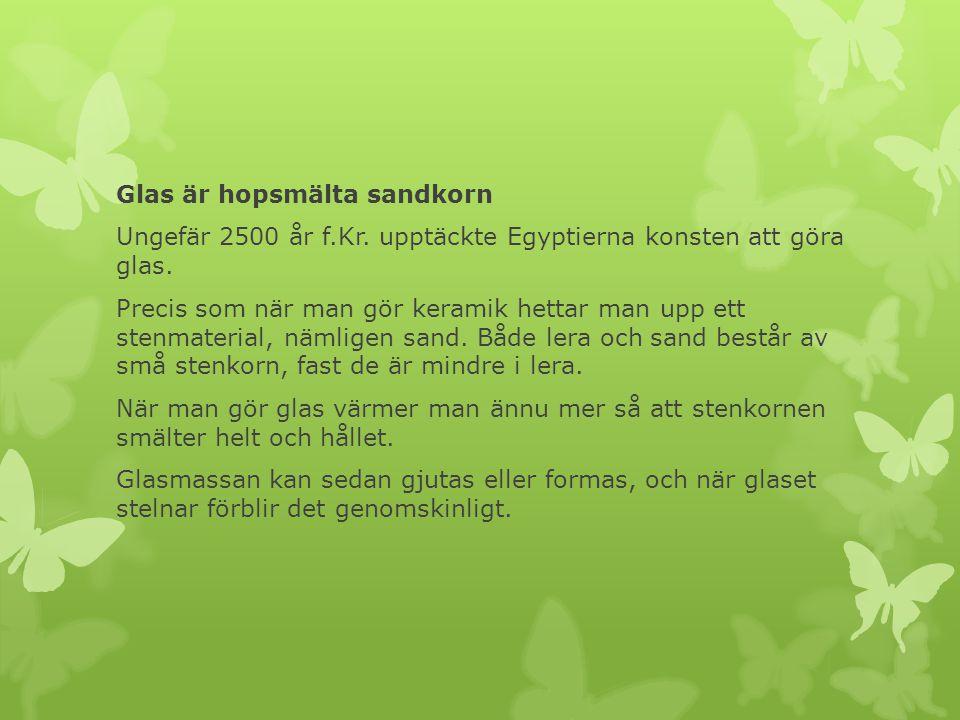 Glas är hopsmälta sandkorn Ungefär 2500 år f. Kr