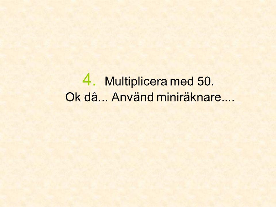 4. Multiplicera med 50. Ok då... Använd miniräknare....