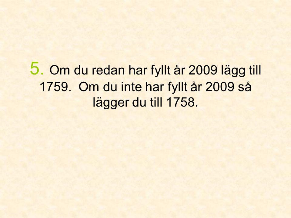 5. Om du redan har fyllt år 2009 lägg till 1759