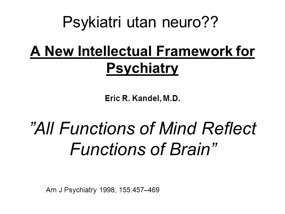 A New Intellectual Framework for Psychiatry Eric R. Kandel, M.D.
