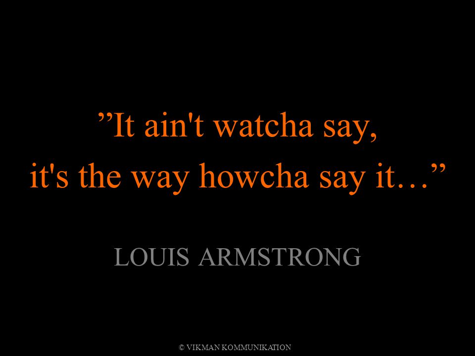 It ain t watcha say, it s the way howcha say it… LOUIS ARMSTRONG