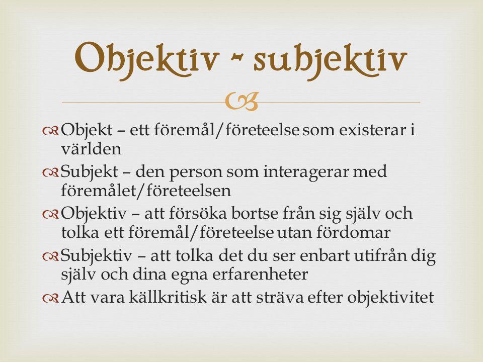 Objektiv - subjektiv Objekt – ett föremål/företeelse som existerar i världen. Subjekt – den person som interagerar med föremålet/företeelsen.