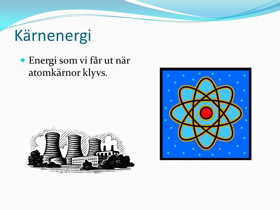 Kärnenergi Energi som vi får ut när atomkärnor klyvs.