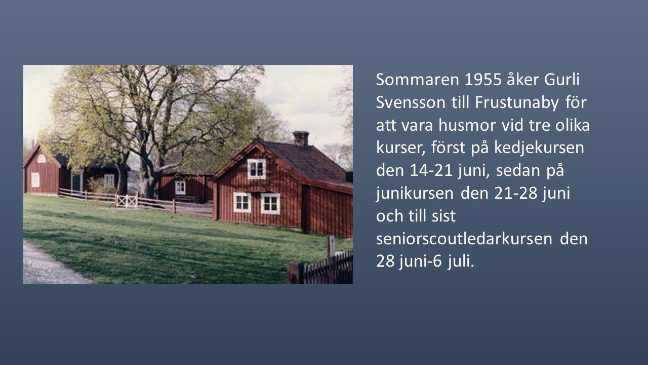 Sommaren 1955 åker Gurli Svensson till Frustunaby för att vara husmor vid tre olika kurser, först på kedjekursen den 14-21 juni, sedan på junikursen den 21-28 juni och till sist seniorscoutledarkursen den 28 juni-6 juli.