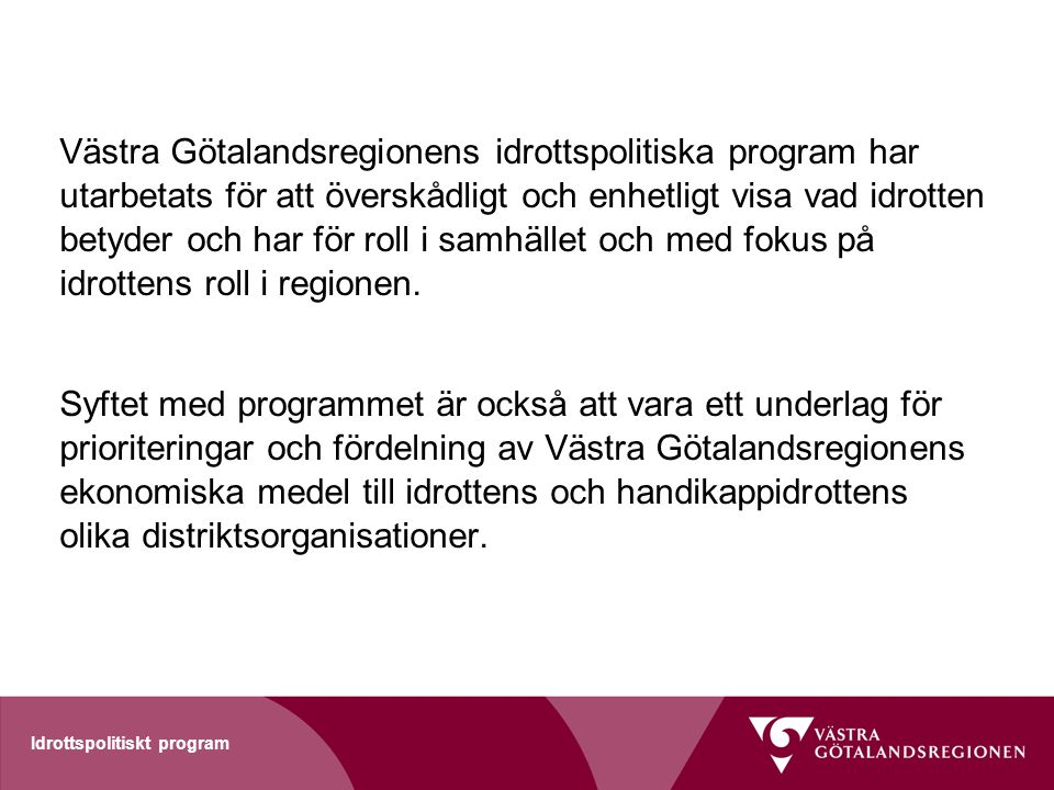 Västra Götalandsregionens idrottspolitiska program har utarbetats för att överskådligt och enhetligt visa vad idrotten betyder och har för roll i samhället och med fokus på idrottens roll i regionen.