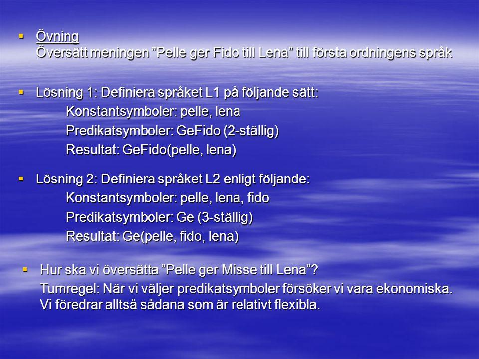 Övning Översätt meningen Pelle ger Fido till Lena till första ordningens språk. Lösning 1: Definiera språket L1 på följande sätt: