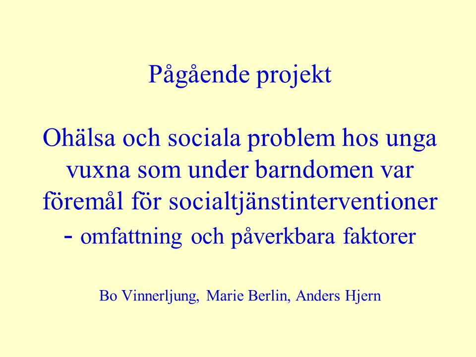Pågående projekt Ohälsa och sociala problem hos unga vuxna som under barndomen var föremål för socialtjänstinterventioner - omfattning och påverkbara faktorer Bo Vinnerljung, Marie Berlin, Anders Hjern