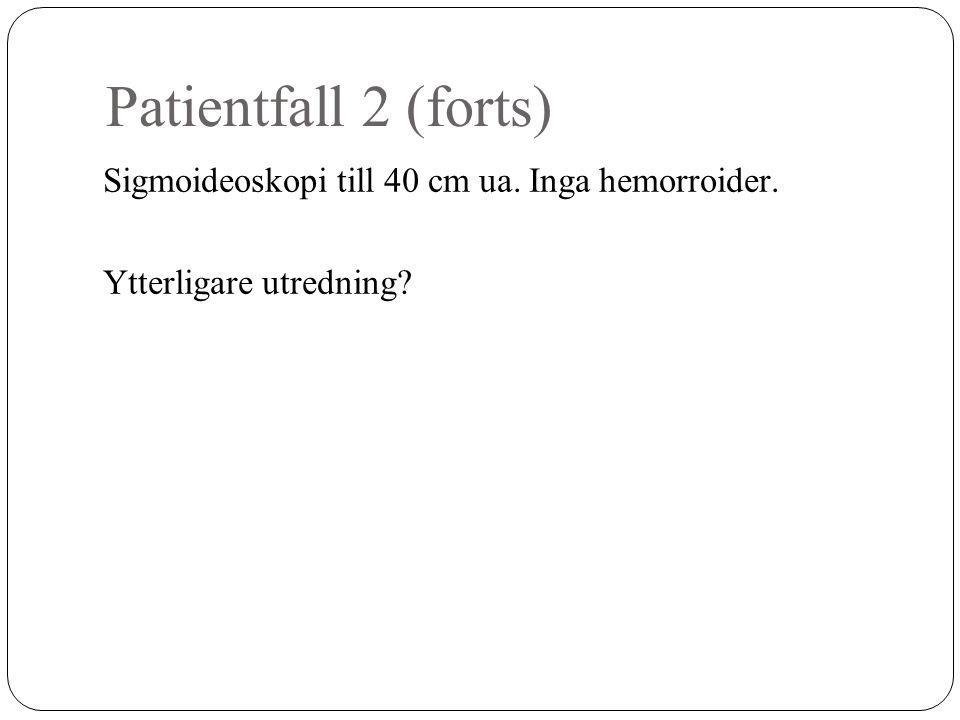 Patientfall 2 (forts) Sigmoideoskopi till 40 cm ua. Inga hemorroider. Ytterligare utredning