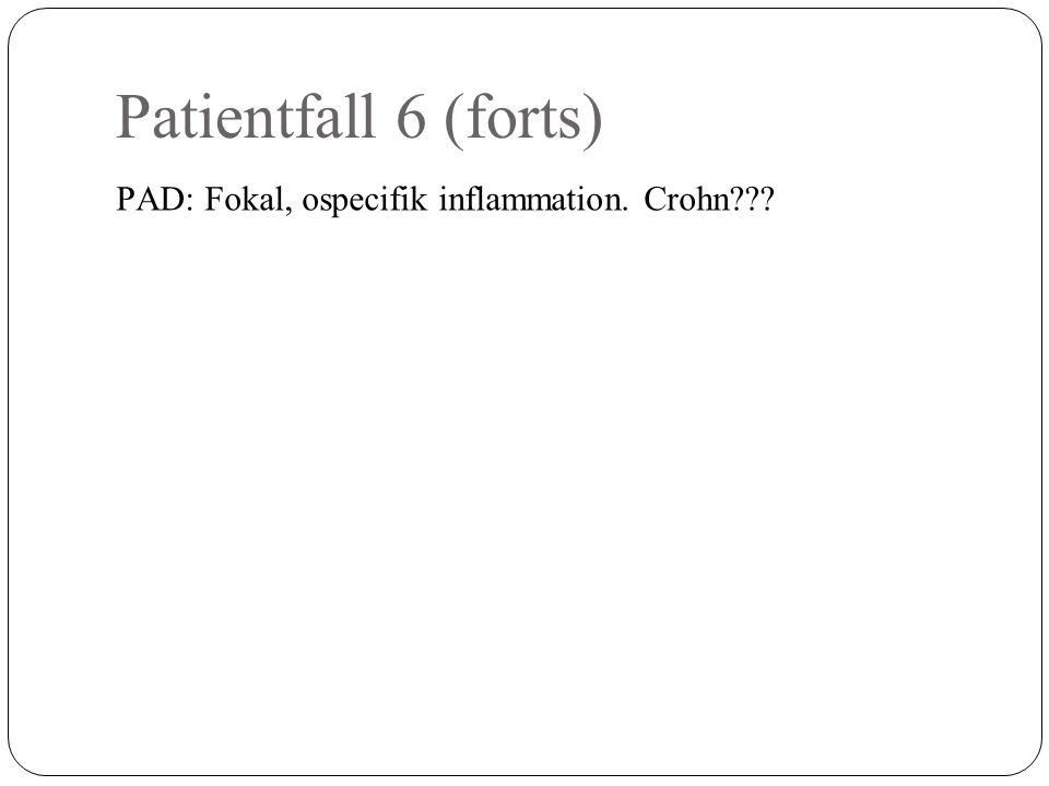 Patientfall 6 (forts) PAD: Fokal, ospecifik inflammation. Crohn