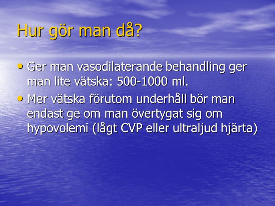 Hur gör man då Ger man vasodilaterande behandling ger man lite vätska: 500-1000 ml.