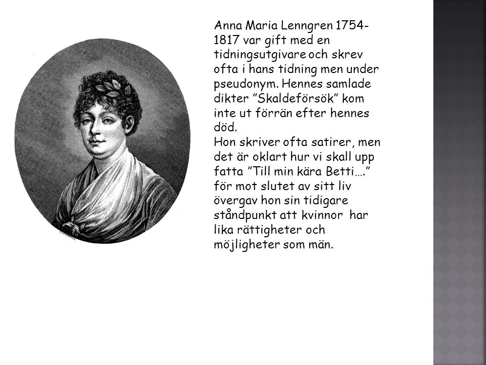 Anna Maria Lenngren 1754-1817 var gift med en tidningsutgivare och skrev ofta i hans tidning men under pseudonym. Hennes samlade dikter Skaldeförsök kom inte ut förrän efter hennes död.
