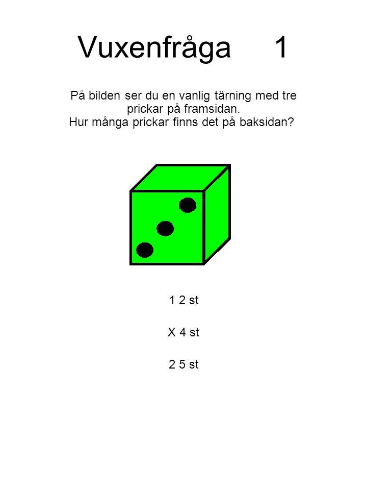 Vuxenfråga 1 På bilden ser du en vanlig tärning med tre prickar på framsidan. Hur många prickar finns det på baksidan
