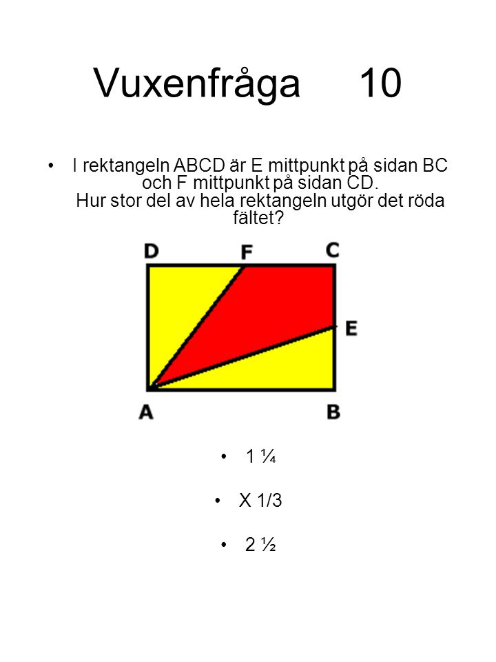 Vuxenfråga 10 I rektangeln ABCD är E mittpunkt på sidan BC och F mittpunkt på sidan CD. Hur stor del av hela rektangeln utgör det röda fältet