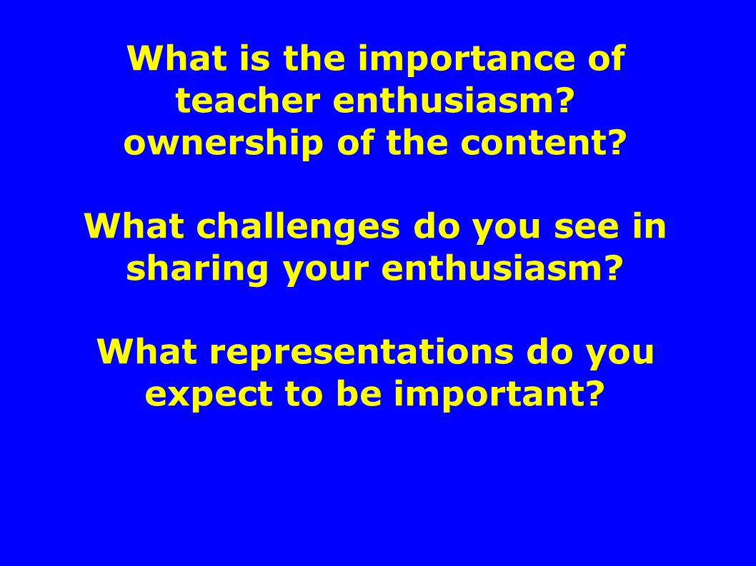 What is the importance of teacher enthusiasm. ownership of the content