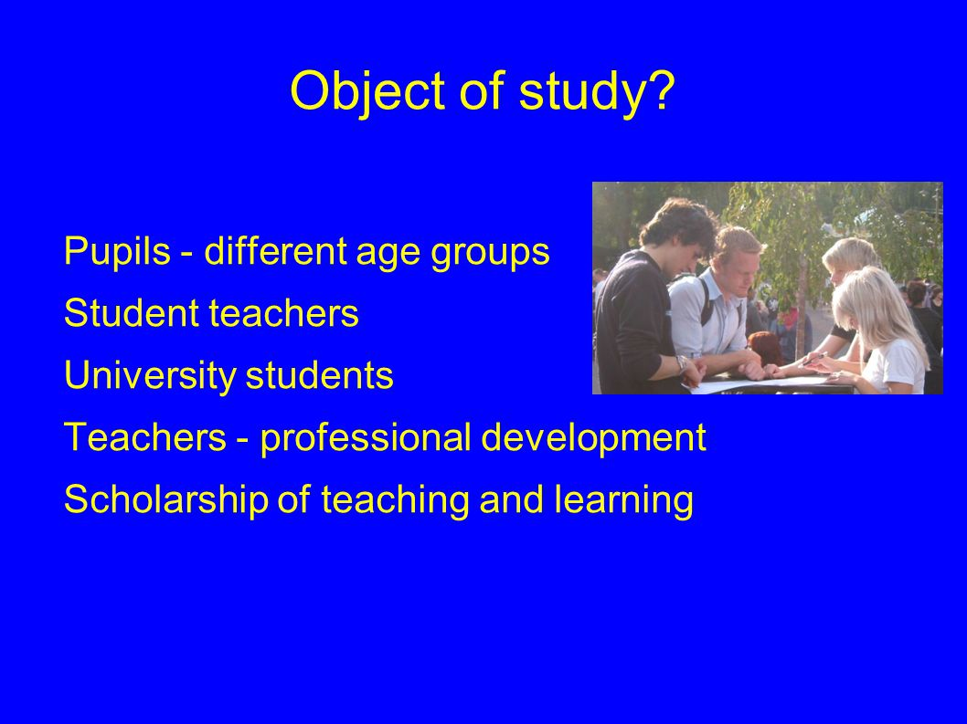 Object of study Pupils - different age groups Student teachers