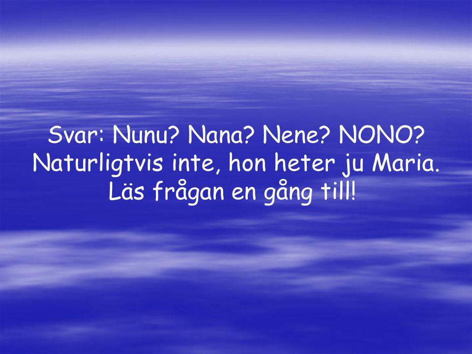 Svar: Nunu Nana Nene NONO Naturligtvis inte, hon heter ju Maria.