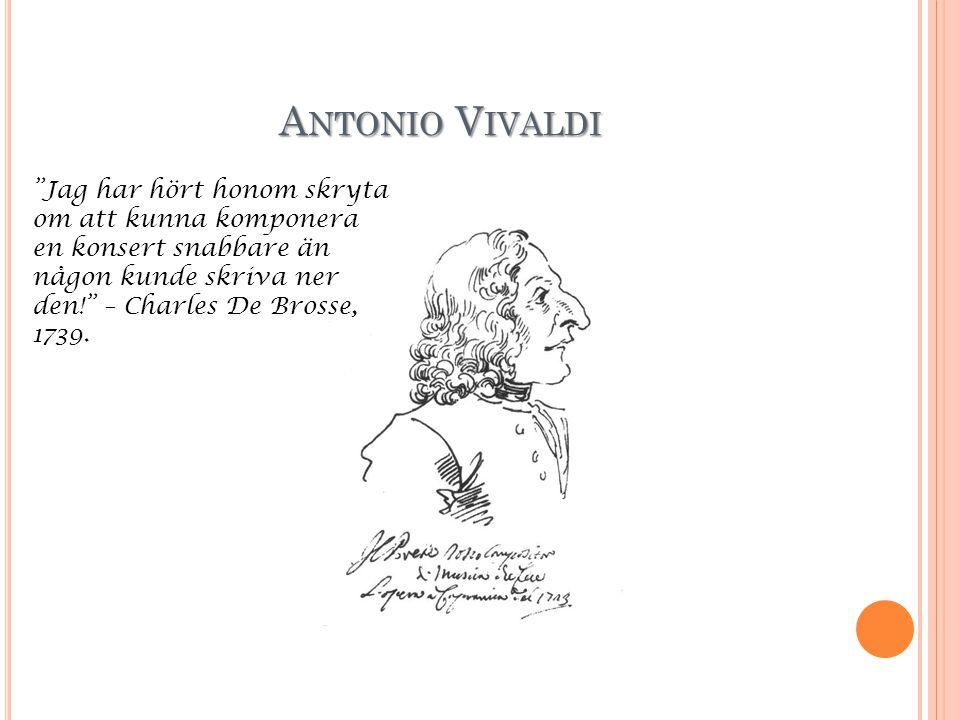 Antonio Vivaldi Jag har hört honom skryta om att kunna komponera en konsert snabbare än någon kunde skriva ner den! – Charles De Brosse, 1739.