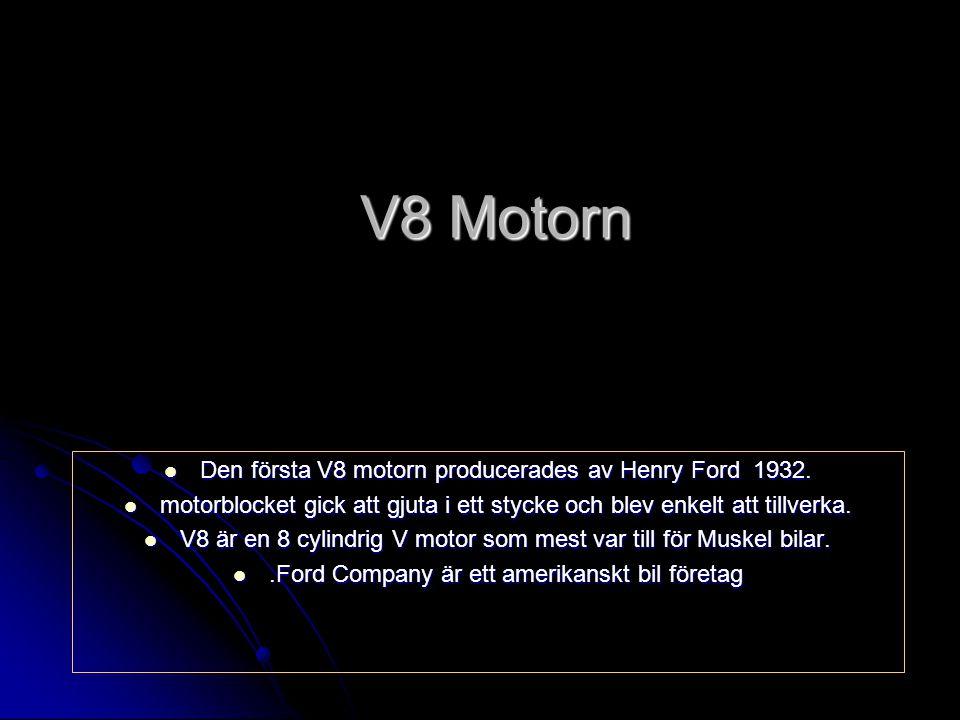 V8 Motorn Den första V8 motorn producerades av Henry Ford 1932.