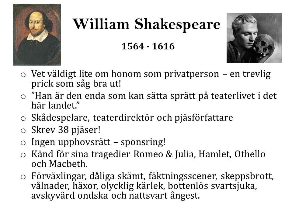 William Shakespeare 1564 - 1616 Vet väldigt lite om honom som privatperson – en trevlig prick som såg bra ut!