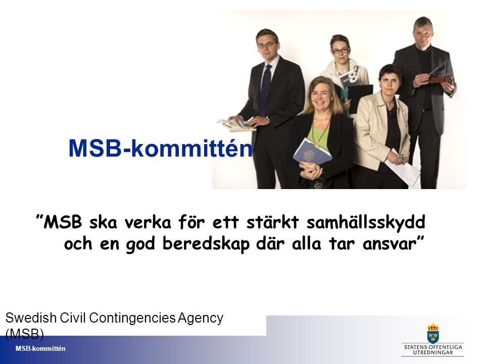 MSB-kommittén MSB ska verka för ett stärkt samhällsskydd och en god beredskap där alla tar ansvar