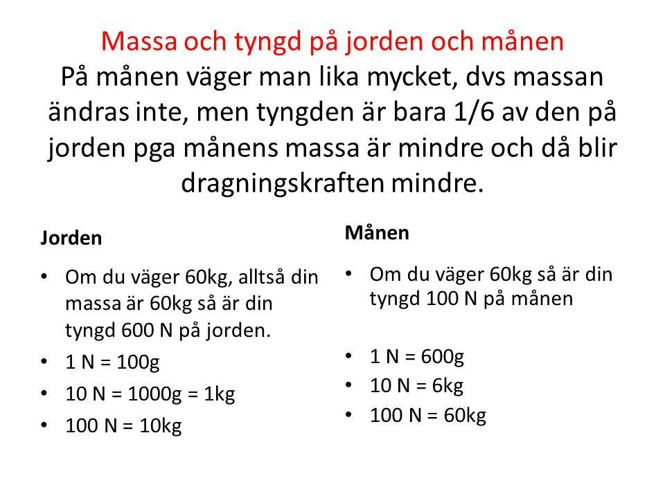 Massa och tyngd på jorden och månen På månen väger man lika mycket, dvs massan ändras inte, men tyngden är bara 1/6 av den på jorden pga månens massa är mindre och då blir dragningskraften mindre.