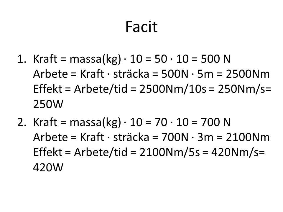 Facit Kraft = massa(kg) · 10 = 50 · 10 = 500 N Arbete = Kraft · sträcka = 500N · 5m = 2500Nm Effekt = Arbete/tid = 2500Nm/10s = 250Nm/s= 250W.