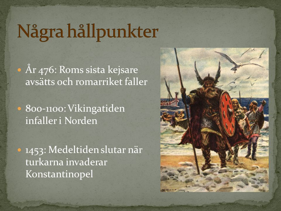 Några hållpunkter År 476: Roms sista kejsare avsätts och romarriket faller. 800-1100: Vikingatiden infaller i Norden.