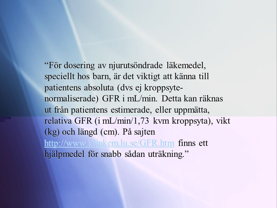 För dosering av njurutsöndrade läkemedel, speciellt hos barn, är det viktigt att känna till patientens absoluta (dvs ej kroppsyte-normaliserade) GFR i mL/min.