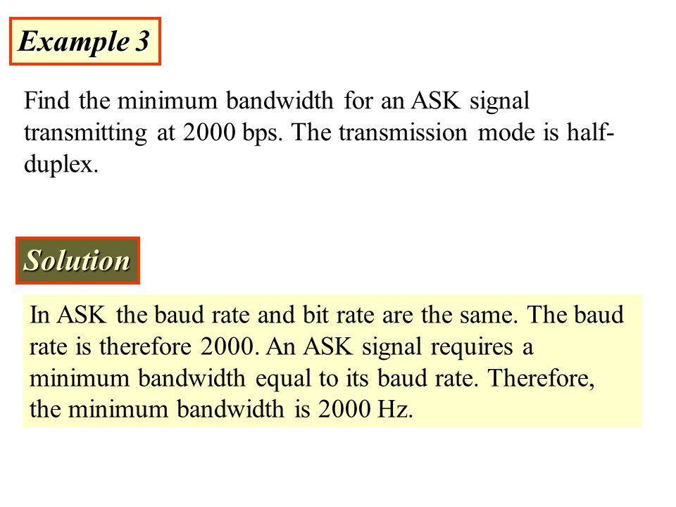Example 3 Find the minimum bandwidth for an ASK signal transmitting at 2000 bps. The transmission mode is half-duplex.