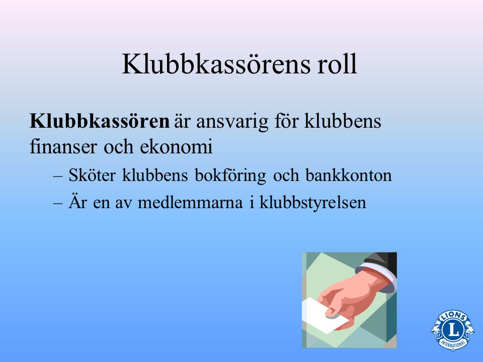 Klubbkassörens roll Klubbkassören är ansvarig för klubbens finanser och ekonomi. Sköter klubbens bokföring och bankkonton.