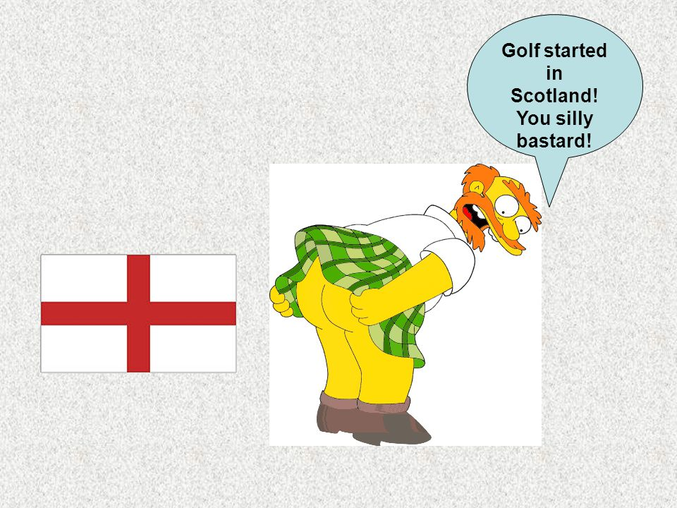 Golf started in Scotland! You silly bastard!