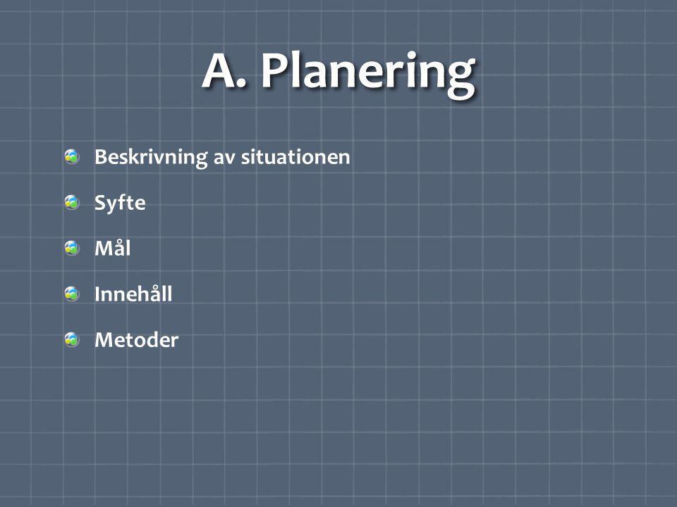A. Planering Beskrivning av situationen Syfte Mål Innehåll Metoder