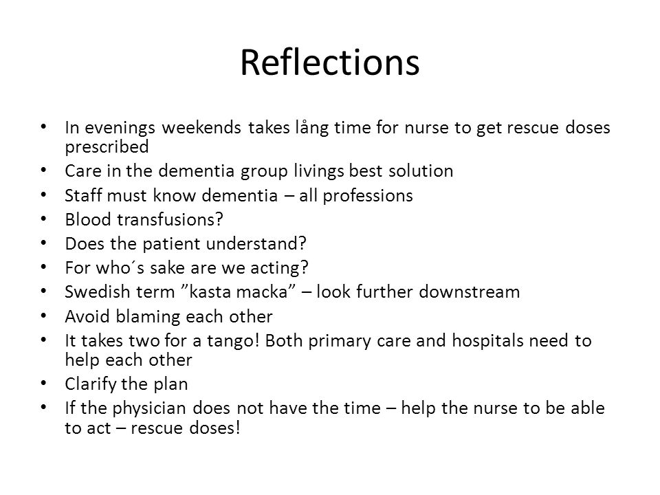 Reflections In evenings weekends takes lång time for nurse to get rescue doses prescribed. Care in the dementia group livings best solution.