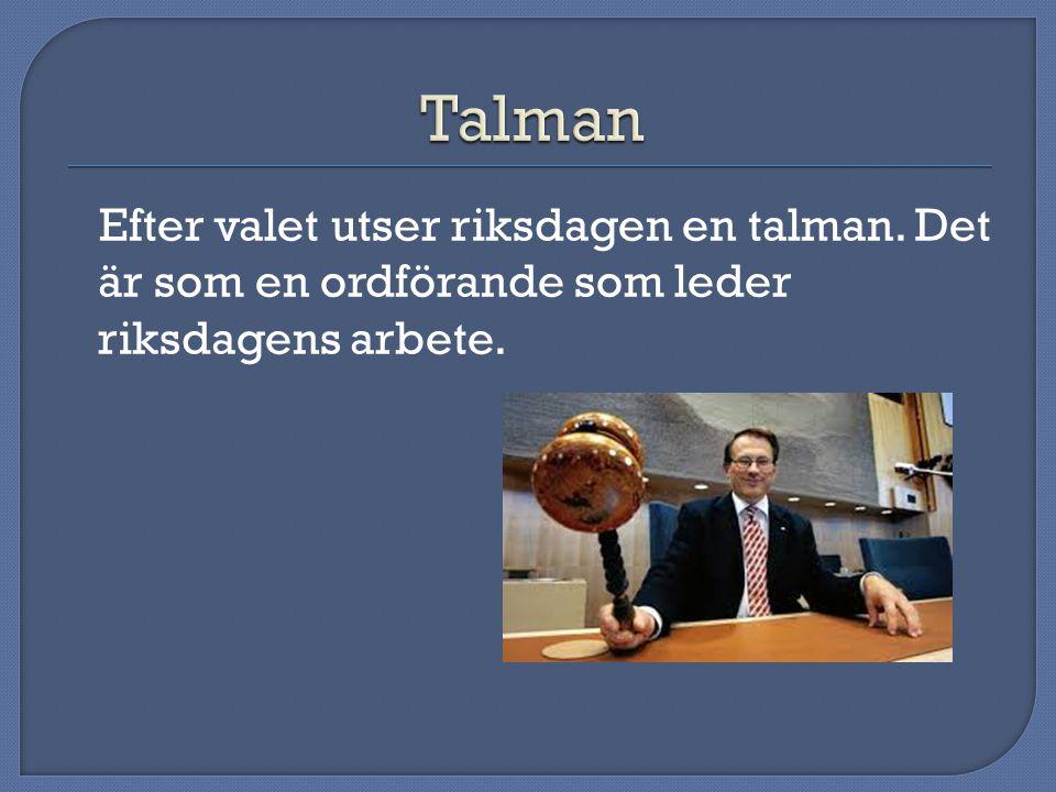 Talman Efter valet utser riksdagen en talman. Det är som en ordförande som leder riksdagens arbete.