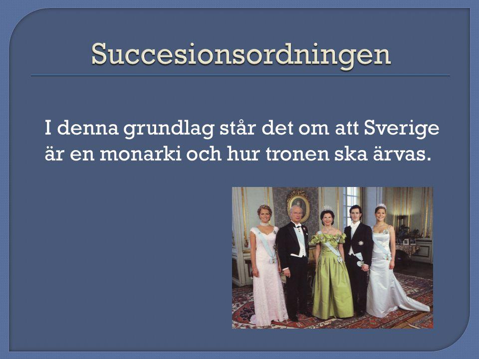 Succesionsordningen I denna grundlag står det om att Sverige är en monarki och hur tronen ska ärvas.