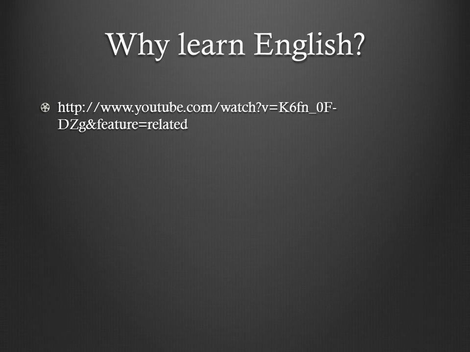 Why learn English http://www.youtube.com/watch v=K6fn_0F- DZg&feature=related