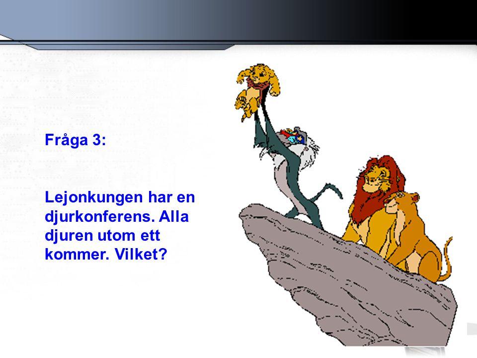 Fråga 3: Lejonkungen har en djurkonferens. Alla djuren utom ett kommer. Vilket