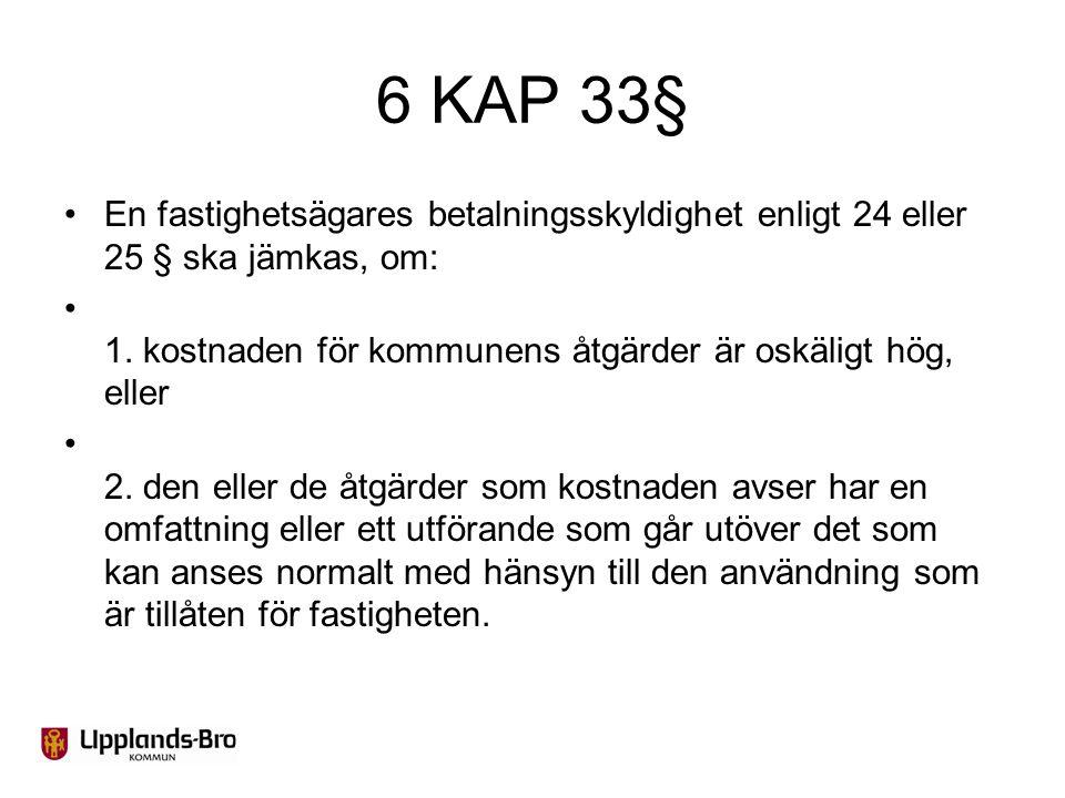 6 KAP 33§ En fastighetsägares betalningsskyldighet enligt 24 eller 25 § ska jämkas, om: 1. kostnaden för kommunens åtgärder är oskäligt hög, eller.