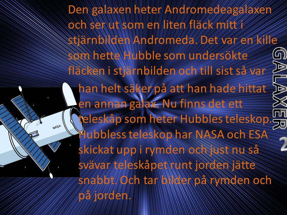 Den galaxen heter Andromedeagalaxen och ser ut som en liten fläck mitt i stjärnbilden Andromeda. Det var en kille som hette Hubble som undersökte fläcken i stjärnbilden och till sist så var