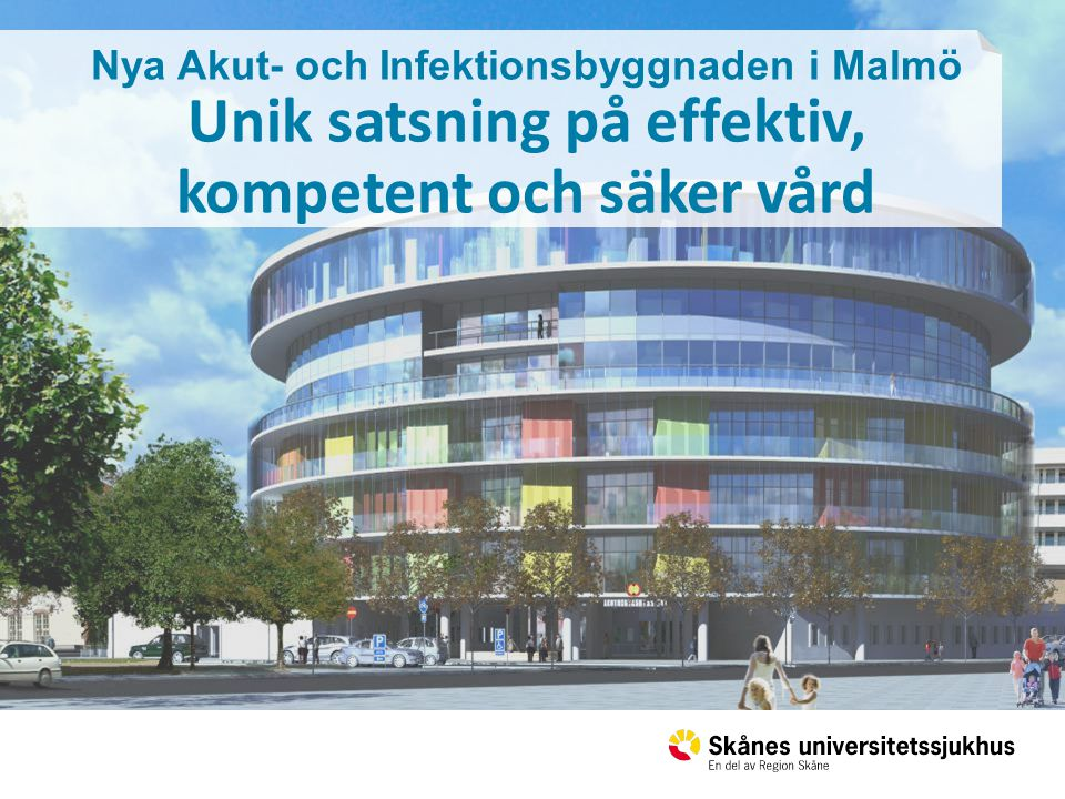 Nya Akut- och Infektionsbyggnaden i Malmö Unik satsning på effektiv, kompetent och säker vård