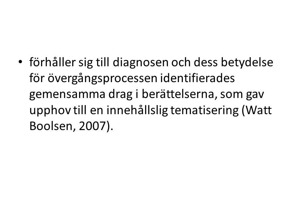 förhåller sig till diagnosen och dess betydelse för övergångsprocessen identifierades gemensamma drag i berättelserna, som gav upphov till en innehållslig tematisering (Watt Boolsen, 2007).