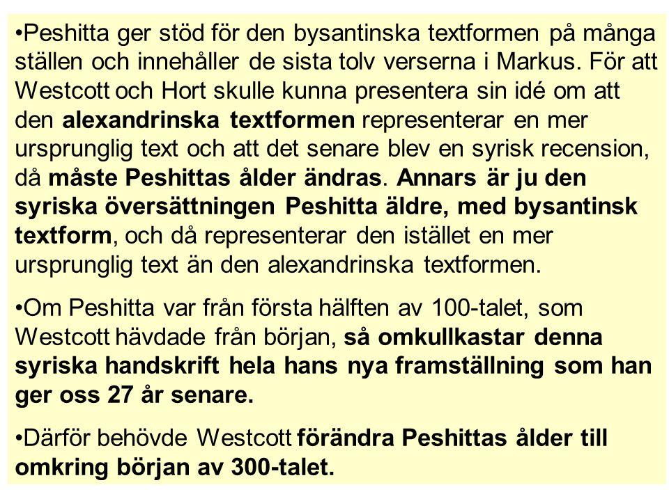 Peshitta ger stöd för den bysantinska textformen på många ställen och innehåller de sista tolv verserna i Markus. För att Westcott och Hort skulle kunna presentera sin idé om att den alexandrinska textformen representerar en mer ursprunglig text och att det senare blev en syrisk recension, då måste Peshittas ålder ändras. Annars är ju den syriska översättningen Peshitta äldre, med bysantinsk textform, och då representerar den istället en mer ursprunglig text än den alexandrinska textformen.