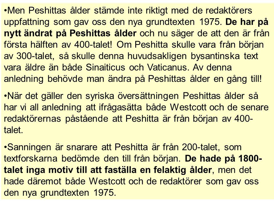Men Peshittas ålder stämde inte riktigt med de redaktörers uppfattning som gav oss den nya grundtexten 1975. De har på nytt ändrat på Peshittas ålder och nu säger de att den är från första hälften av 400-talet! Om Peshitta skulle vara från början av 300-talet, så skulle denna huvudsakligen bysantinska text vara äldre än både Sinaiticus och Vaticanus. Av denna anledning behövde man ändra på Peshittas ålder en gång till!