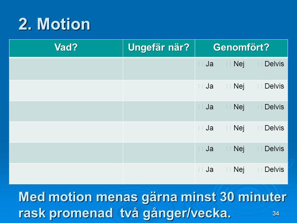 2. Motion Vad Ungefär när Genomfört  Ja  Nej  Delvis. Med motion menas gärna minst 30 minuter rask promenad två gånger/vecka.