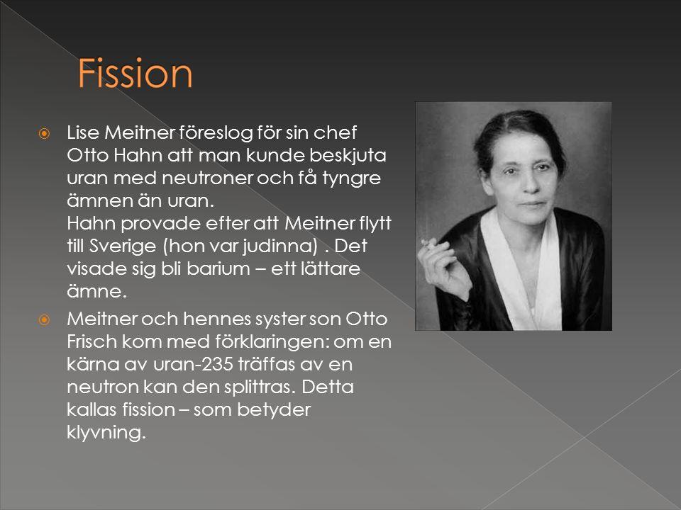 Lise Meitner föreslog för sin chef Otto Hahn att man kunde beskjuta uran med neutroner och få tyngre ämnen än uran. Hahn provade efter att Meitner flytt till Sverige (hon var judinna) . Det visade sig bli barium – ett lättare ämne.