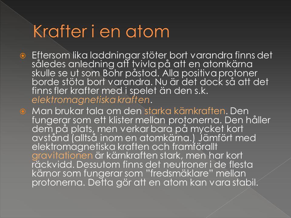 Eftersom lika laddningar stöter bort varandra finns det således anledning att tvivla på att en atomkärna skulle se ut som Bohr påstod. Alla positiva protoner borde stöta bort varandra. Nu är det dock så att det finns fler krafter med i spelet än den s.k. elektromagnetiska kraften.